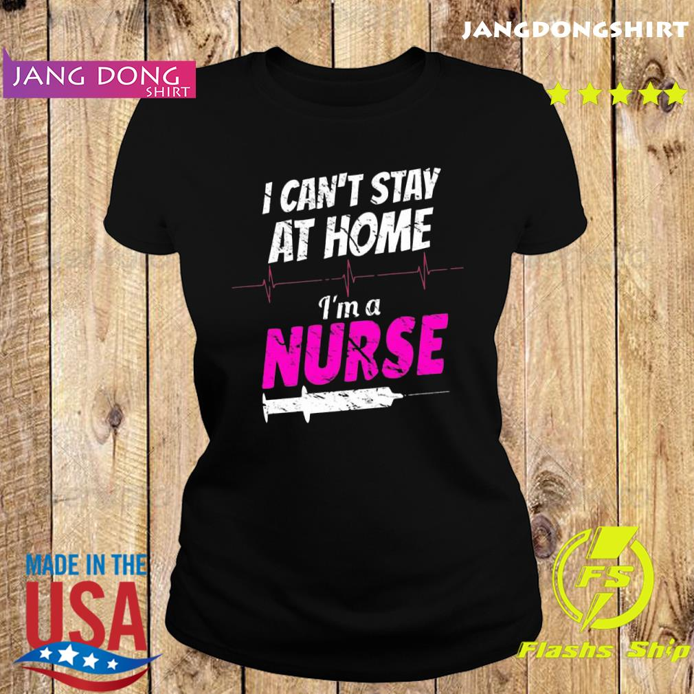 I can't stay at home I'm a nurse s Ladie tee