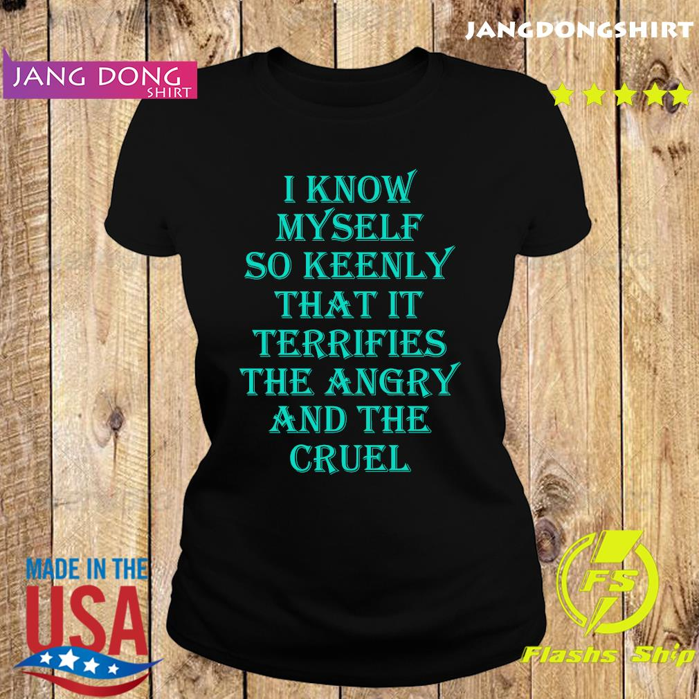 I know myself so keenly that it terrifies the angry and the cruel s Ladie tee