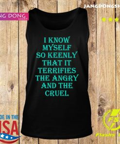 I know myself so keenly that it terrifies the angry and the cruel s Tank top