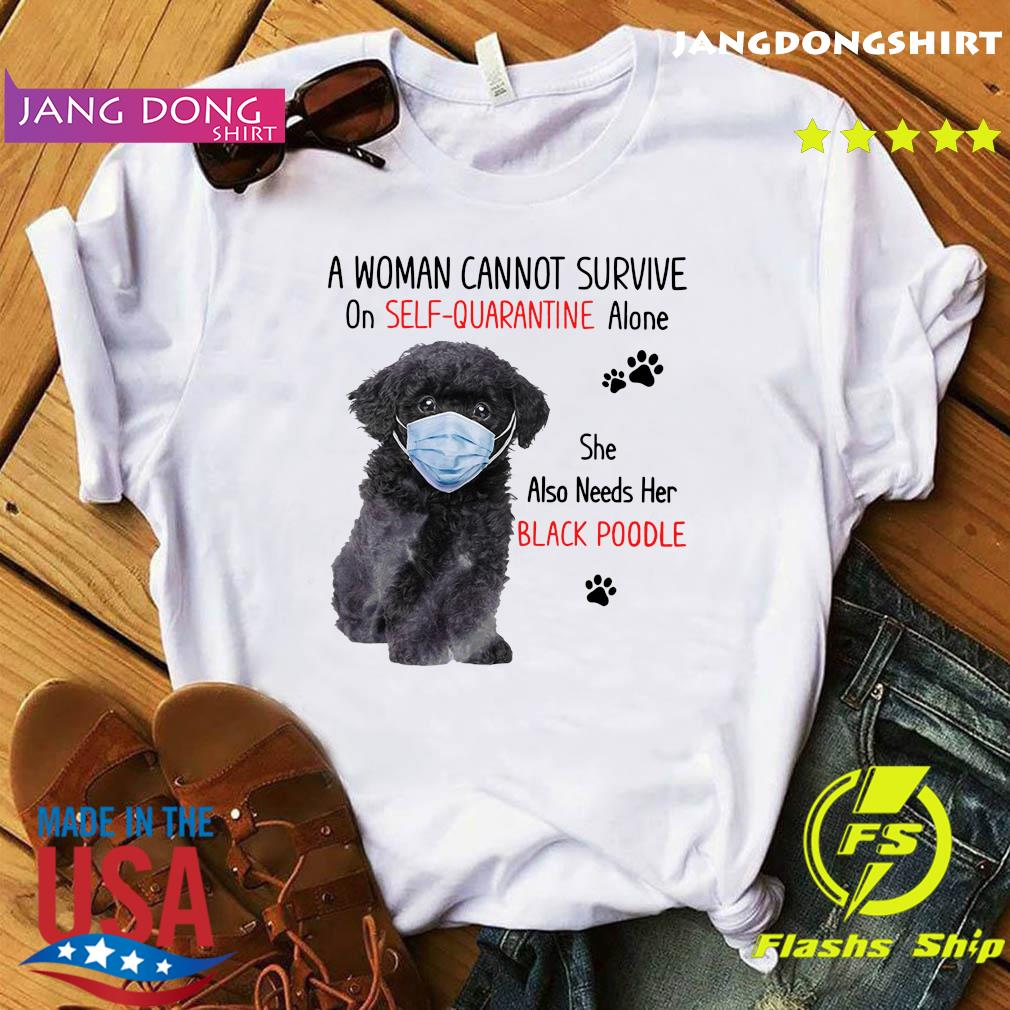 A Woman Cannot Survive On Self Quarantine Alone She Also Needs Her Black Poodle Shirt