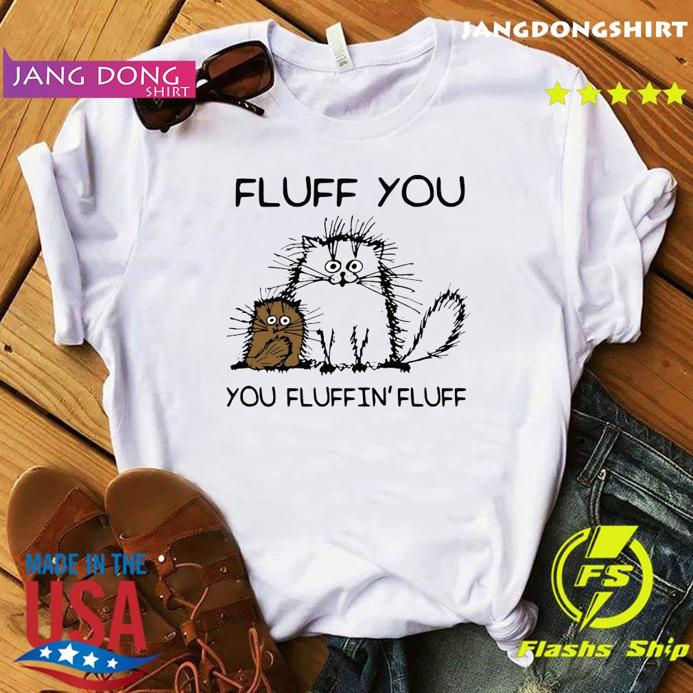 Fluff You You Fluffin'fluff Funny Cats Shirt