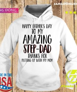 Happy Father's Day To My Amazing Step Dad Thanks For Putting Up With My Mom Shirt Hoodie