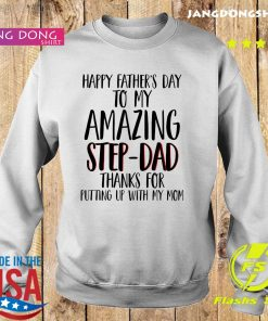 Happy Father's Day To My Amazing Step Dad Thanks For Putting Up With My Mom Shirt Sweater