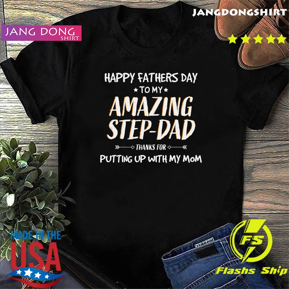 Happy Fathers Day To My Amazing Step Dad Thanks For Putting Up With My Mom Shirt