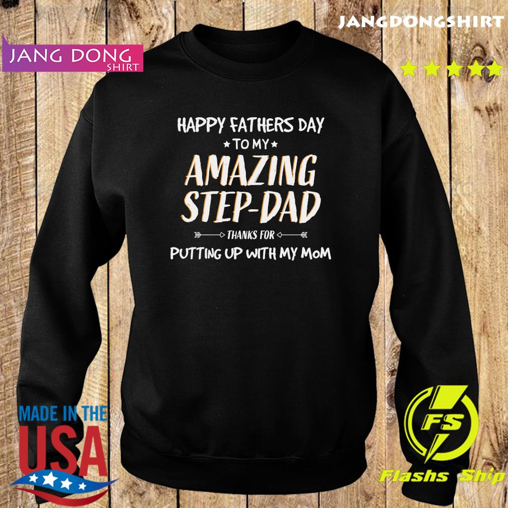 Happy Fathers Day To My Amazing Step Dad Thanks For Putting Up With My Mom Shirt Sweater