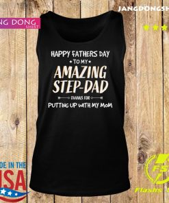 Happy Fathers Day To My Amazing Step Dad Thanks For Putting Up With My Mom Shirt Tank top