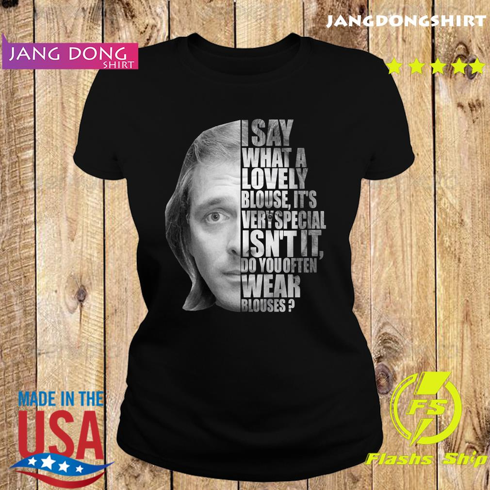 I Say What A Lovely Blouse It's Very Special Isn't It Do You Often Wear Blouses Shirt Ladie tee