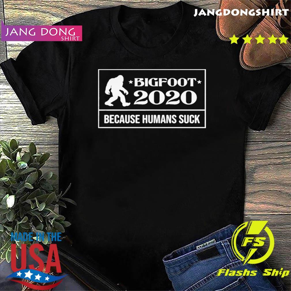 Bigfoot 2020 because humans suck shirt