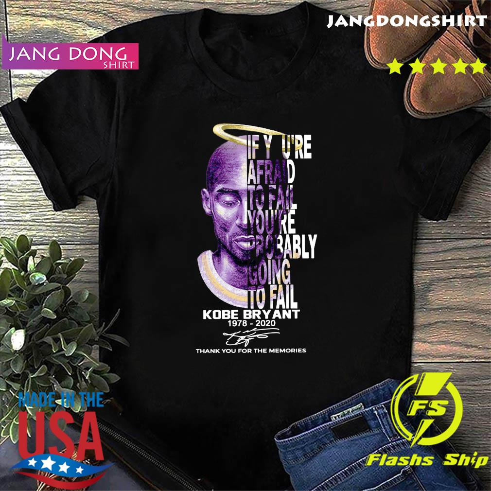 If You're Afraid To Fail You_re Probably Going To Fail Kobe Bryant 1978 2020 Thank You For The Memories Signature Shirt
