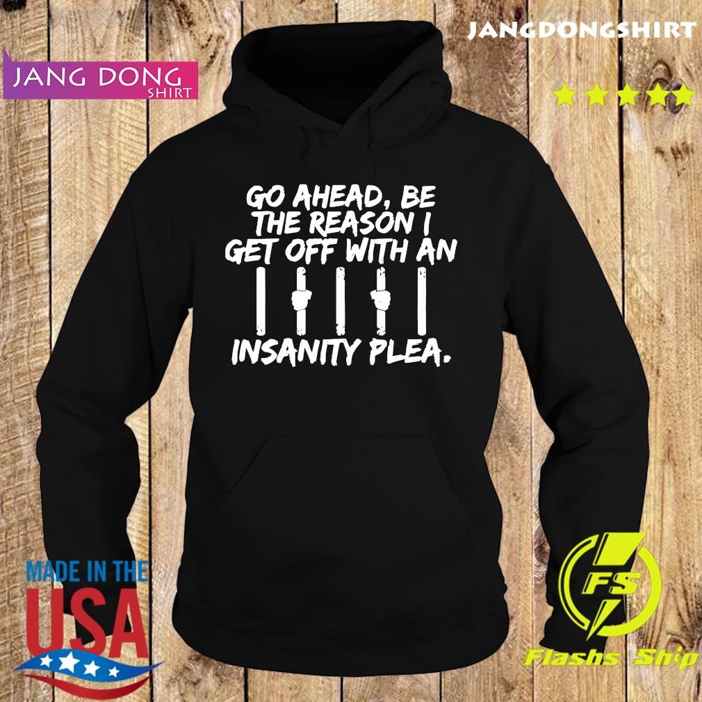 Go Ahead Be The Reason I Get Off With An Insanity Plea Shirt Hoodie