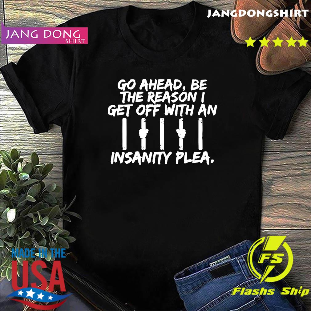 Go Ahead Be The Reason I Get Off With An Insanity Plea Shirt