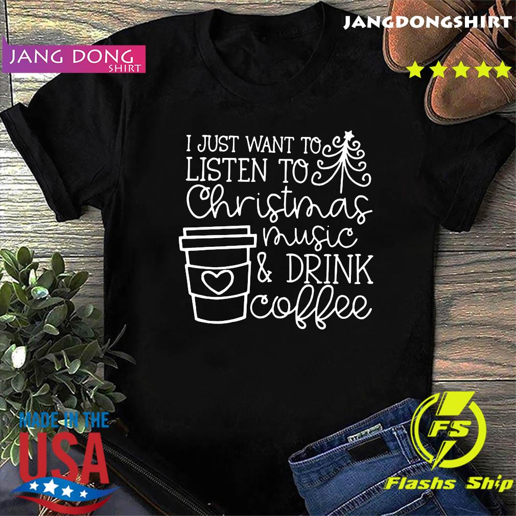 I Just Want To Listen To Christmas Music ' Drink Coffee Christmas Shirt