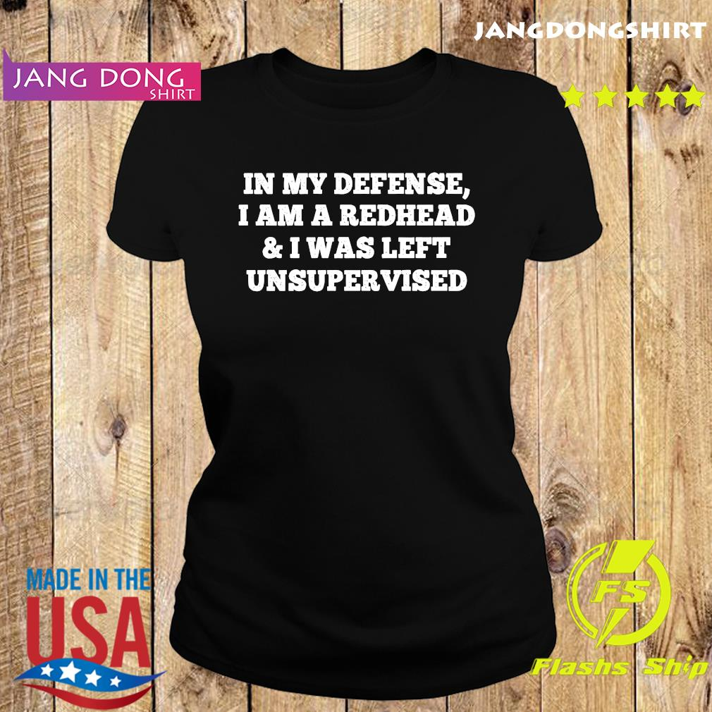 In My Defense I Am A Redhead And I Was Left Unsupervised Shirt Ladie tee