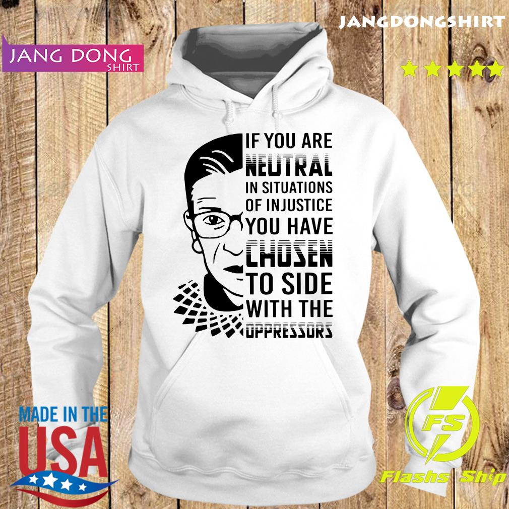 Ruth Bader Ginsburg RBG If You Are Neutral In Situations Of Injustice You Have Chosen Shirt Hoodie