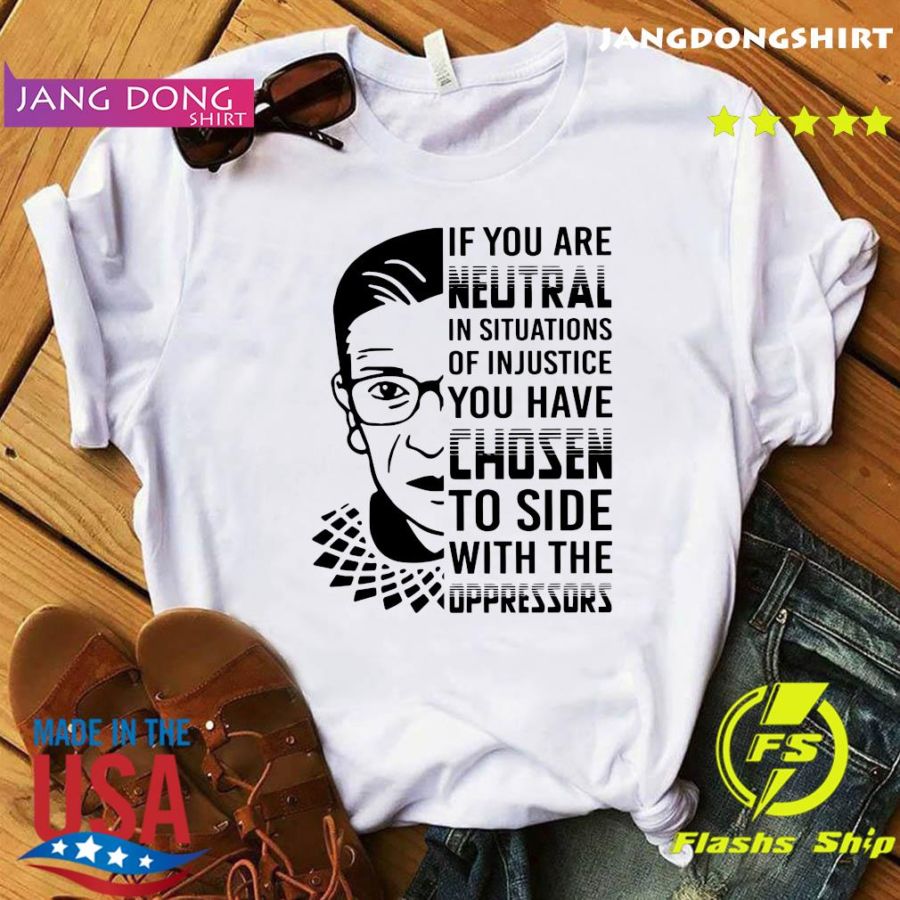 Ruth Bader Ginsburg RBG If You Are Neutral In Situations Of Injustice You Have Chosen Shirt