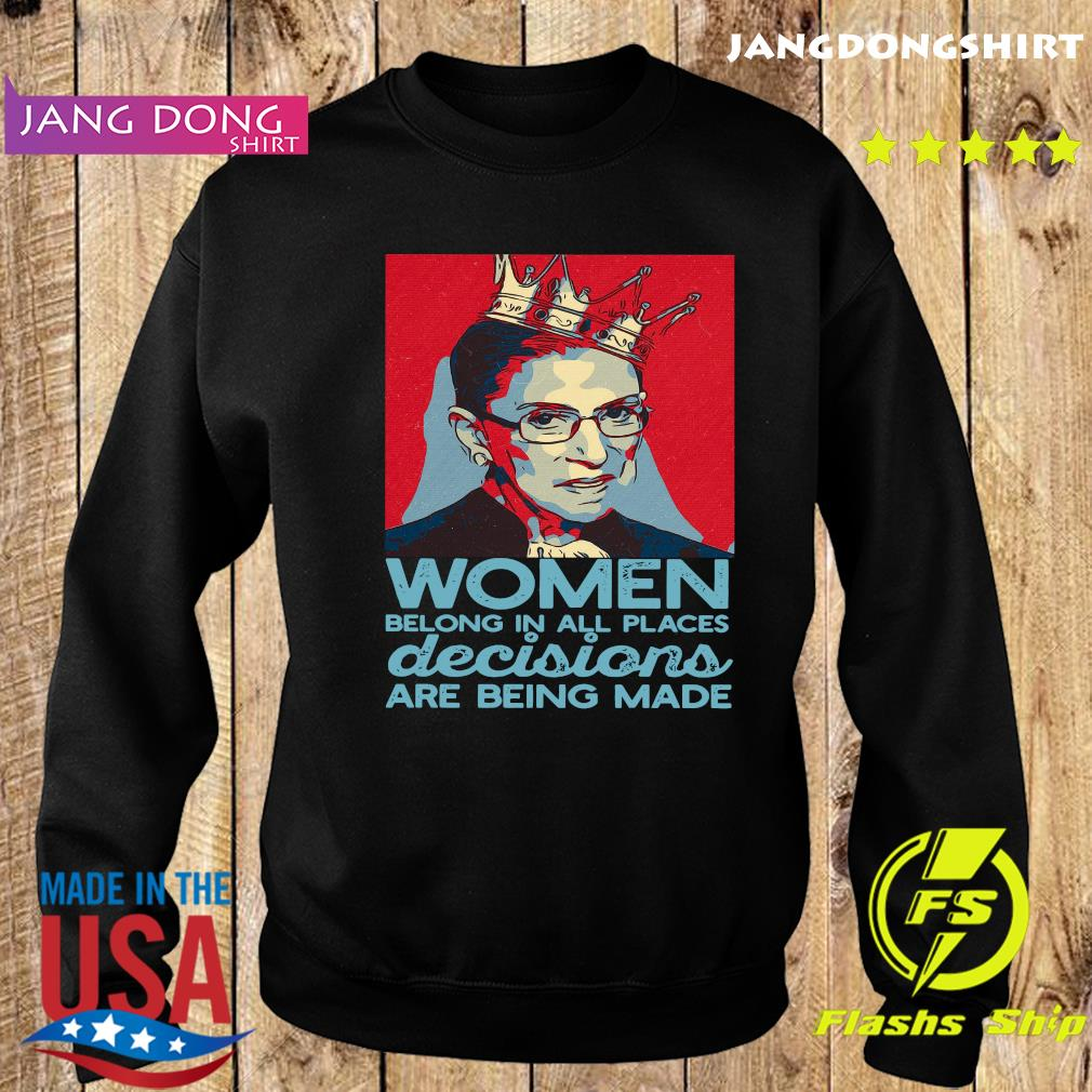 Ruth Bader Ginsburg Women Belong In All Places Decisions Are Being Made Shirt Sweater
