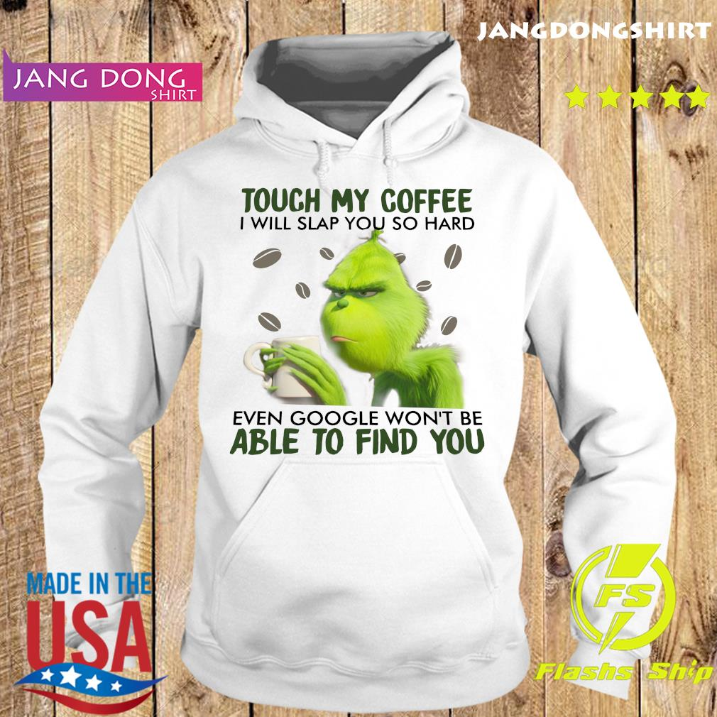 Grinch Touch My Coffee I Will Slap You So Hard Even Google Won_t Be Able To Find You Gift Shirt Hoodie