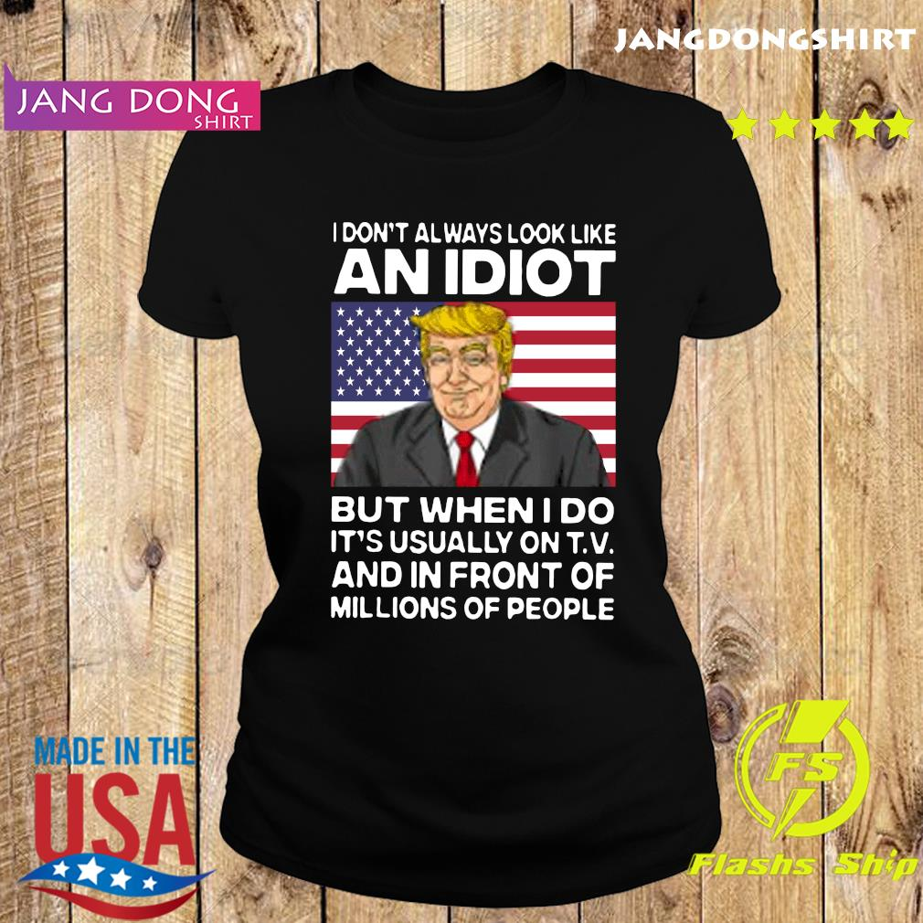I Don't Always Look Like An Idiot Trump But When I Do It's Usually On T.V And In Front Of Millions Of People Shirt Ladie tee