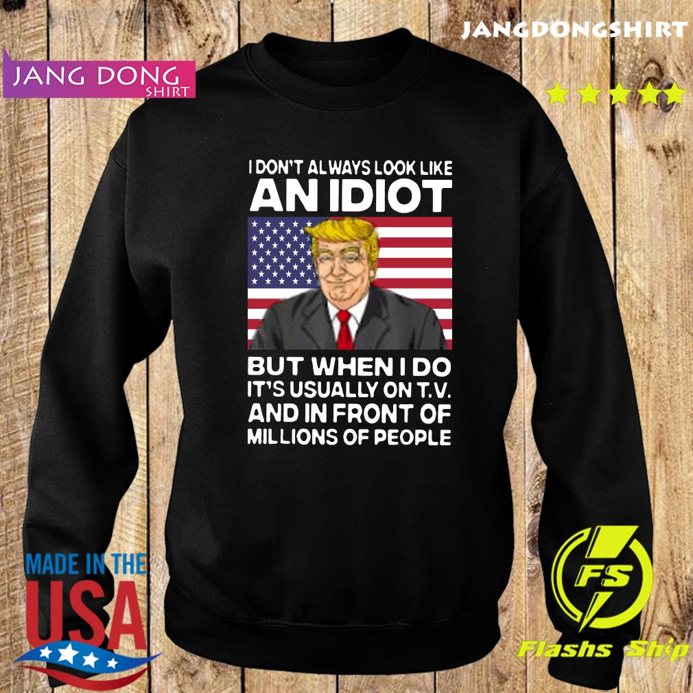 I Don't Always Look Like An Idiot Trump But When I Do It's Usually On T.V And In Front Of Millions Of People Shirt Sweater