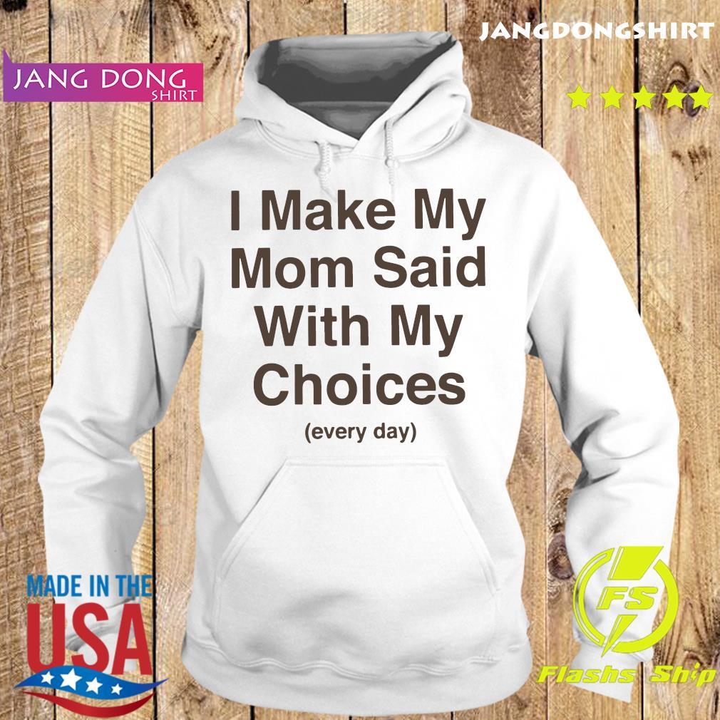 I Make My Mom Said With My Choices Every Day Shirt Hoodie