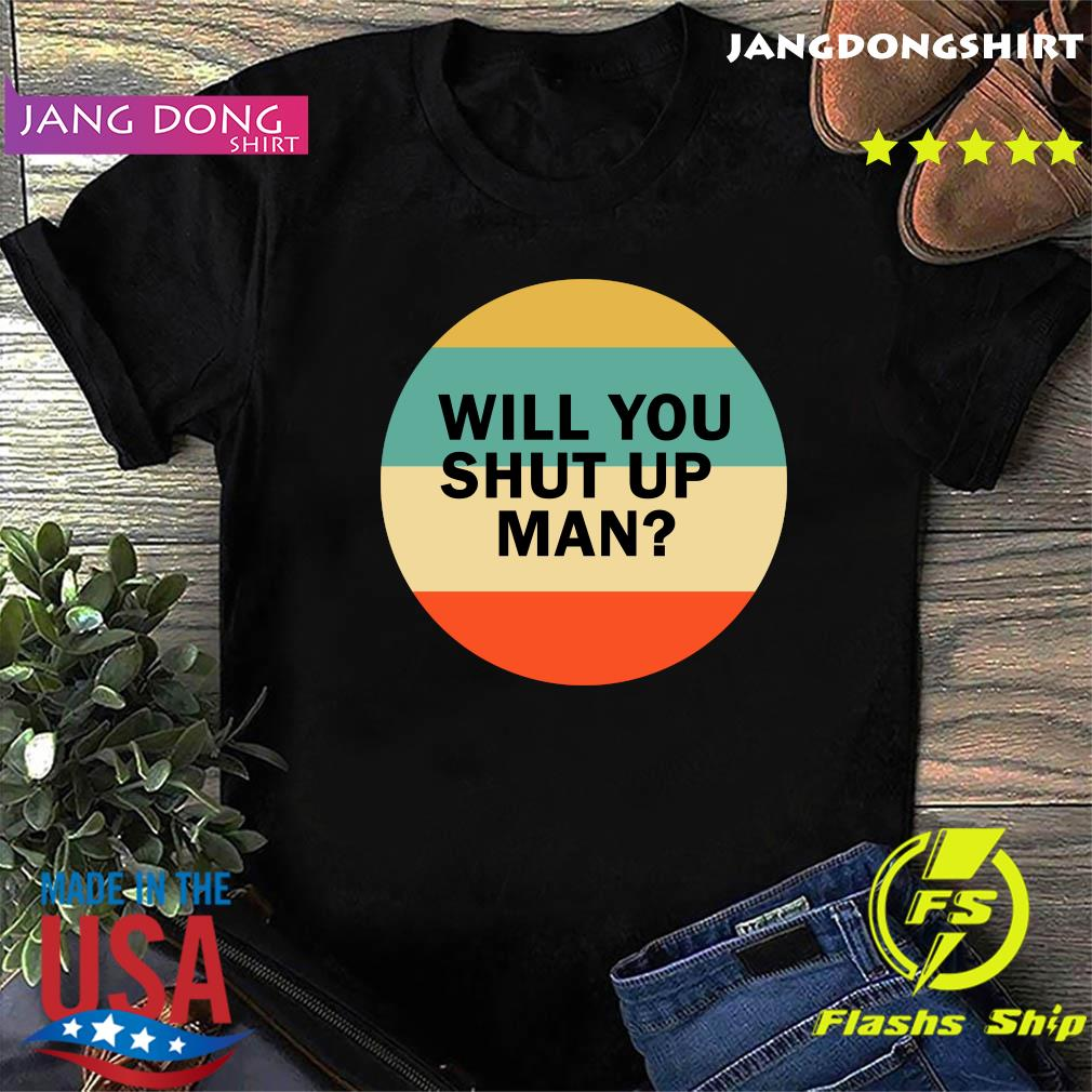 Will You Shut Up Man Vintage Shirt