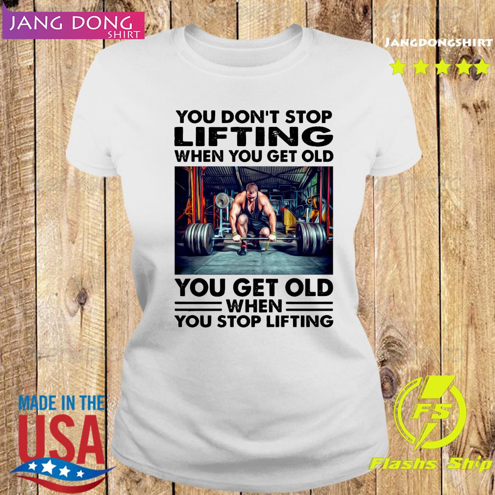 You Don't Stop Lifting When You Get Old You Get Old When You Stop Lifting Shirt Ladies tee