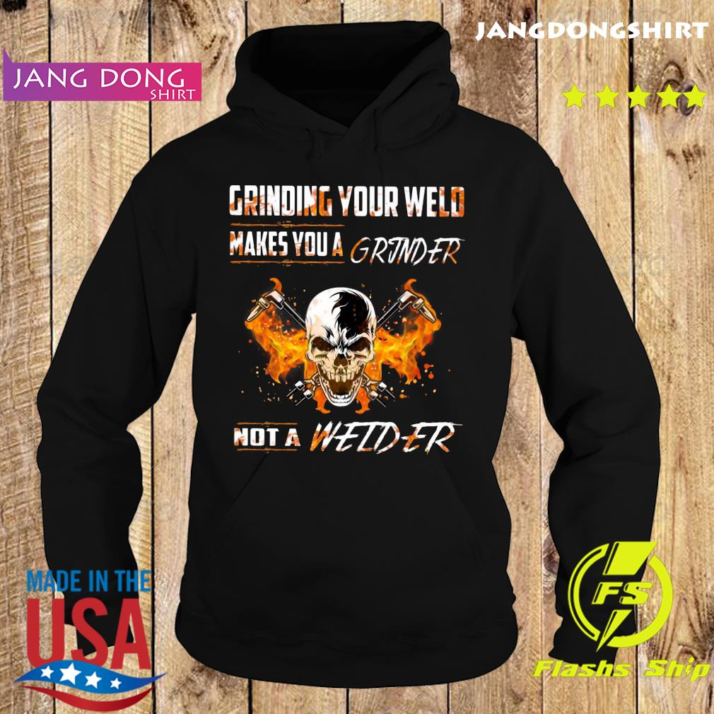 Skull Grinding Your Wild Makes You A Grinder Not A Welder Shirt Hoodie
