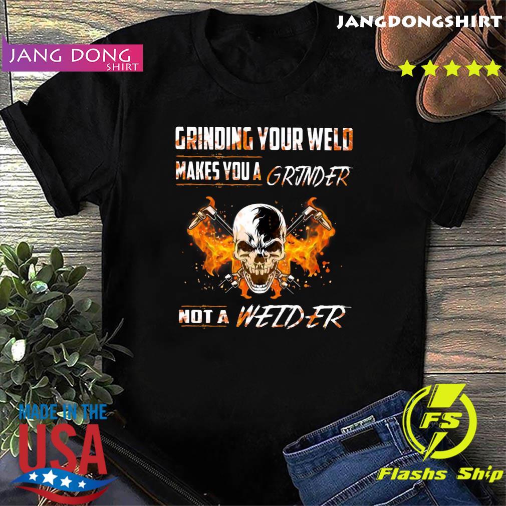 Skull Grinding Your Wild Makes You A Grinder Not A Welder Shirt