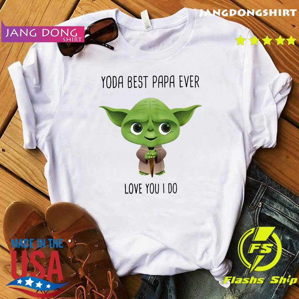 Star Wars Yoda Best Papa Ever Love You I Do Shirt
