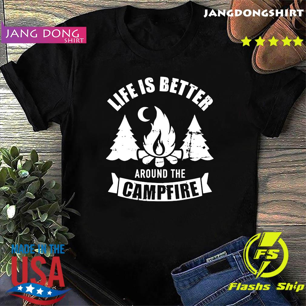 Life Is Better Around The Campfire Shirt