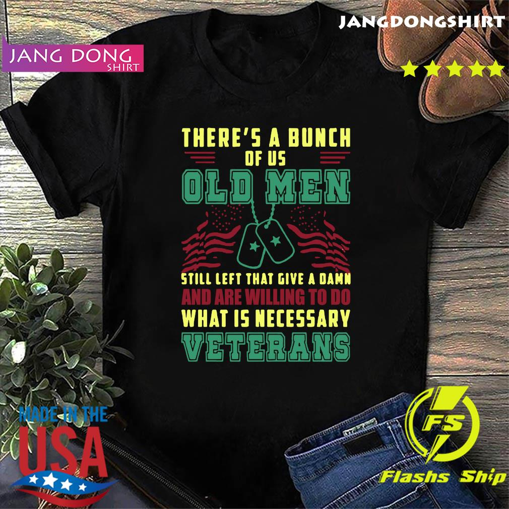 Official There_s A Bunch Of Us Old Men Still Left That Give A Damn And Are Willing To Do What Is Necessary Shirt