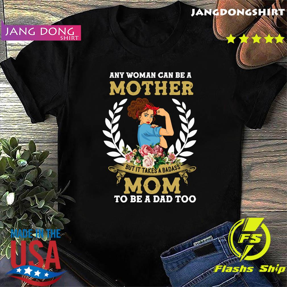 Strong Girl Any Woman Can Be A Mother But It Takes A Badass Mom To Be A Dad Too Shirt