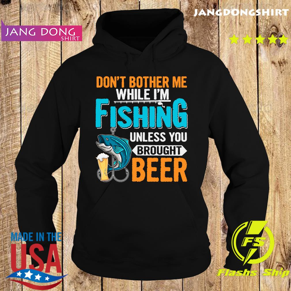 Official Don't Bother Me While I'm Fishing Unless You Brought Beer Shirt Hoodie
