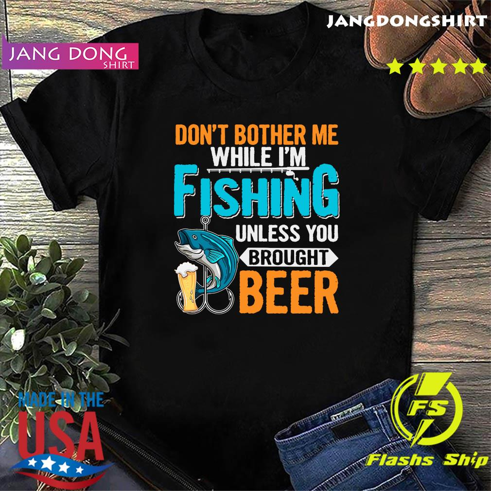 Official Don't Bother Me While I'm Fishing Unless You Brought Beer Shirt