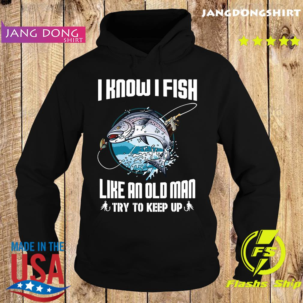 Official I Know I Fishing Like An Old Man Try To Keep Up Shirt Hoodie
