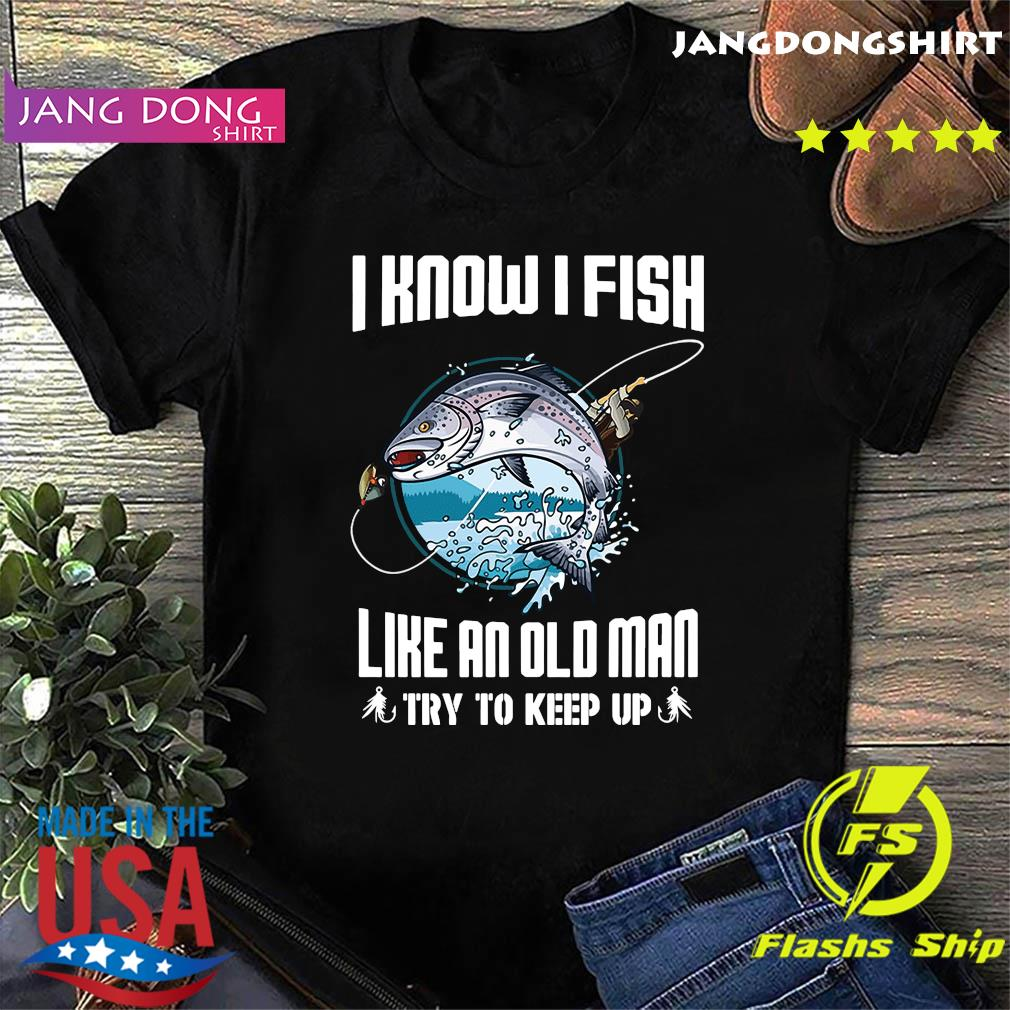 Official I Know I Fishing Like An Old Man Try To Keep Up Shirt