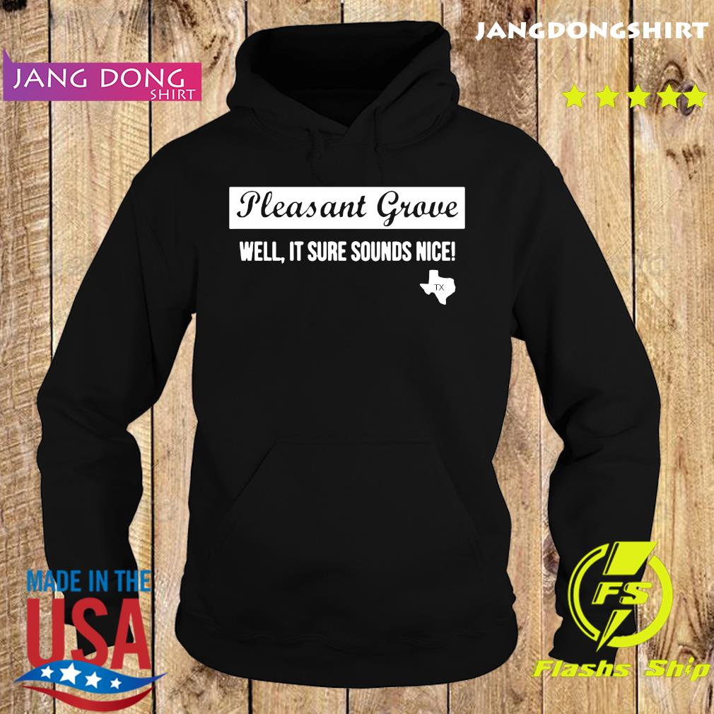 Official Texas Pleasant Grove Well It Sure Sound Nice Shirt Hoodie