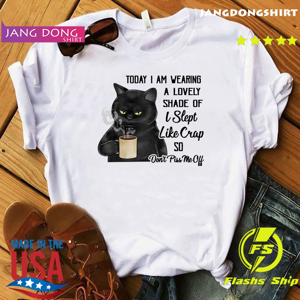 Official To Day I Am Wearing A Lovely Shade Of I Slept Like Crap So Don't Piss Me Off Black Cat Shirt